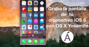 Cómo grabar la pantalla de tu dispositivo iOS 8 en OS X Yosemite